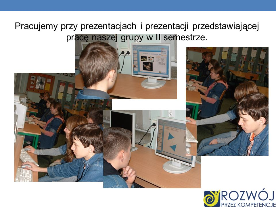 Pracujemy przy prezentacjach i prezentacji przedstawiającej pracę naszej grupy w II semestrze.