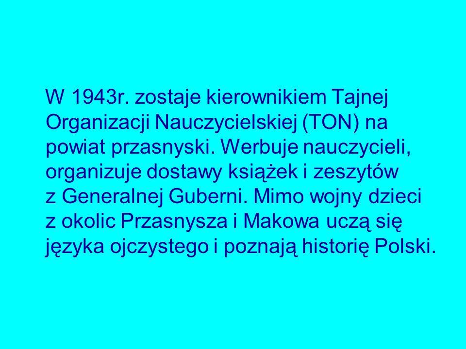 W 1943r. zostaje kierownikiem Tajnej Organizacji Nauczycielskiej (TON) na powiat przasnyski.