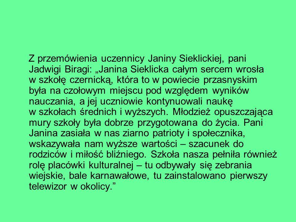 """Z przemówienia uczennicy Janiny Sieklickiej, pani Jadwigi Biragi: """"Janina Sieklicka całym sercem wrosła w szkołę czernicką, która to w powiecie przasnyskim była na czołowym miejscu pod względem wyników nauczania, a jej uczniowie kontynuowali naukę w szkołach średnich i wyższych."""