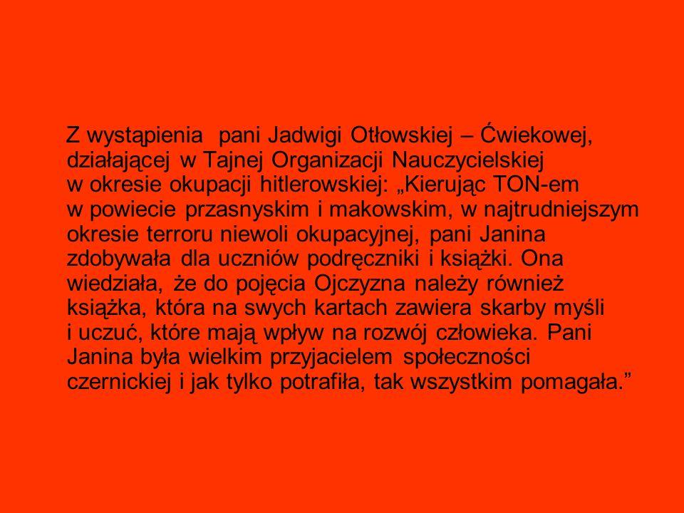 """Z wystąpienia pani Jadwigi Otłowskiej – Ćwiekowej, działającej w Tajnej Organizacji Nauczycielskiej w okresie okupacji hitlerowskiej: """"Kierując TON-em w powiecie przasnyskim i makowskim, w najtrudniejszym okresie terroru niewoli okupacyjnej, pani Janina zdobywała dla uczniów podręczniki i książki."""