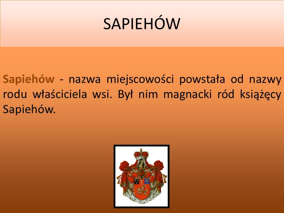 SAPIEHÓW Sapiehów - nazwa miejscowości powstała od nazwy rodu właściciela wsi. Był nim magnacki ród książęcy Sapiehów.