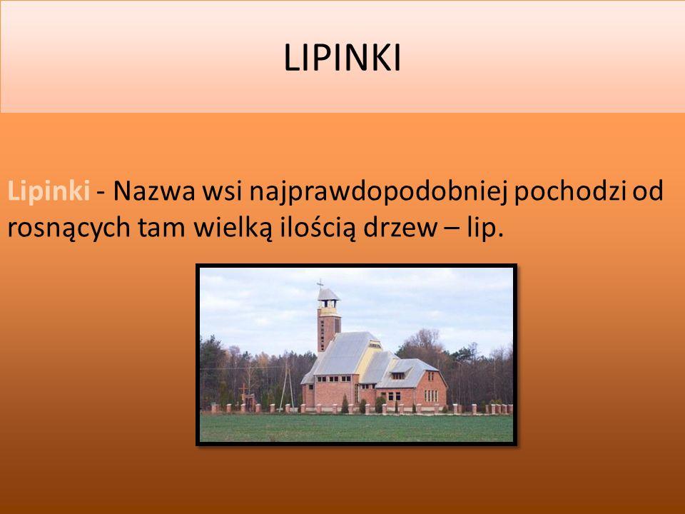 LIPINKI Lipinki - Nazwa wsi najprawdopodobniej pochodzi od rosnących tam wielką ilością drzew – lip.