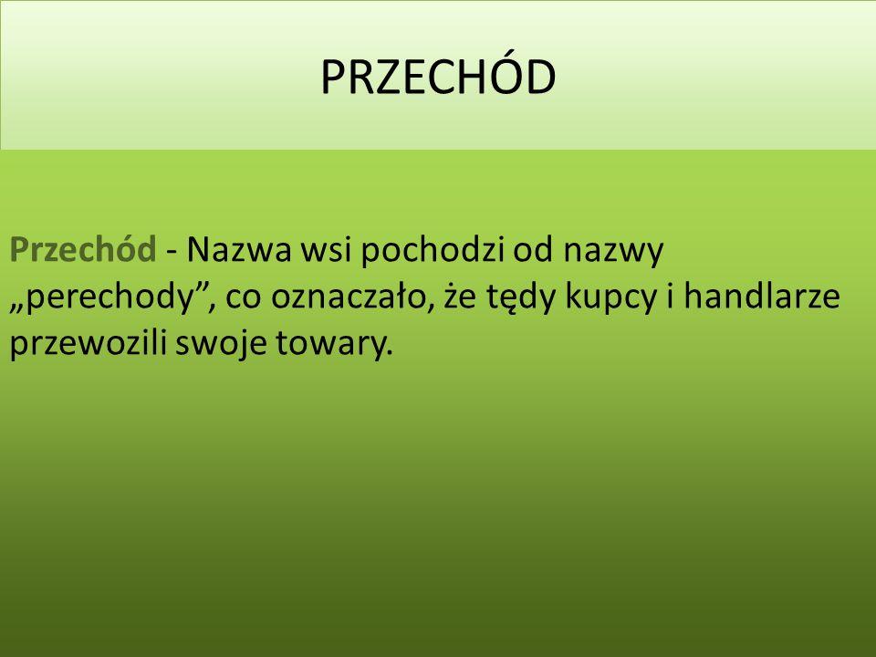 """PRZECHÓD Przechód - Nazwa wsi pochodzi od nazwy """"perechody , co oznaczało, że tędy kupcy i handlarze przewozili swoje towary."""