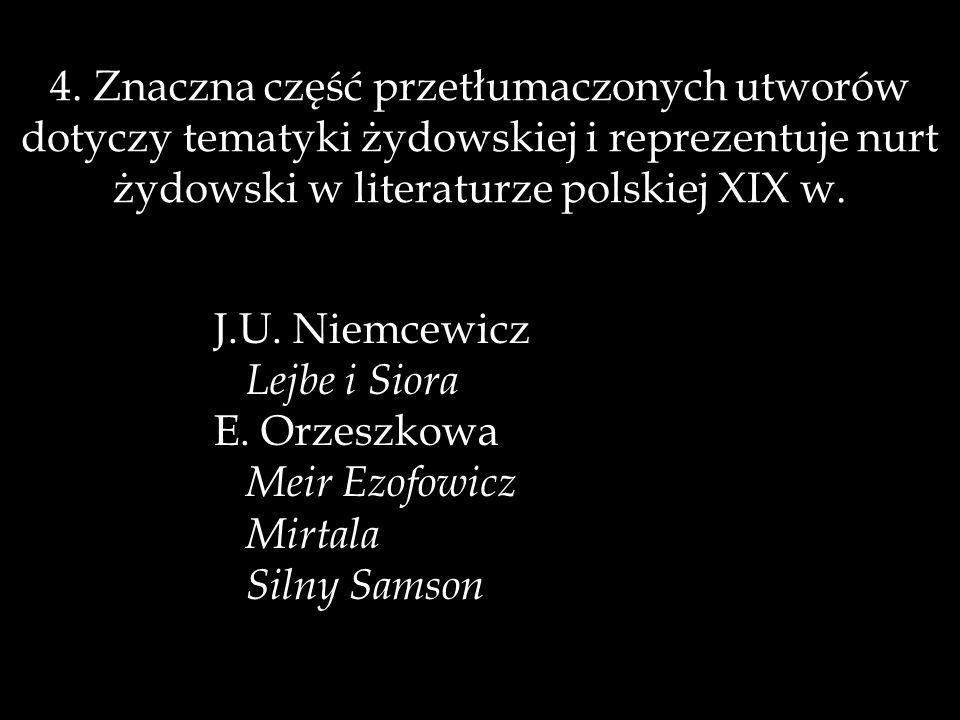 4. Znaczna część przetłumaczonych utworów dotyczy tematyki żydowskiej i reprezentuje nurt żydowski w literaturze polskiej XIX w.