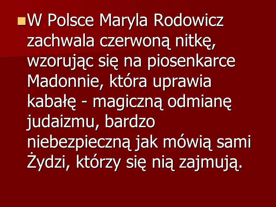 W Polsce Maryla Rodowicz zachwala czerwoną nitkę, wzorując się na piosenkarce Madonnie, która uprawia kabałę - magiczną odmianę judaizmu, bardzo niebezpieczną jak mówią sami Żydzi, którzy się nią zajmują.