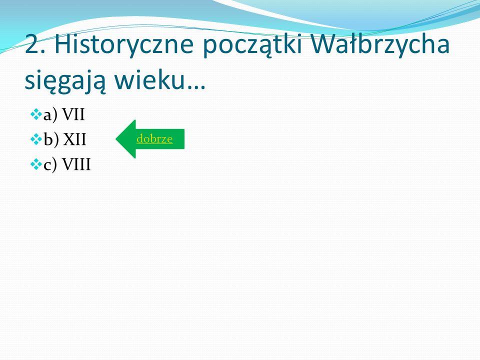 2. Historyczne początki Wałbrzycha sięgają wieku…