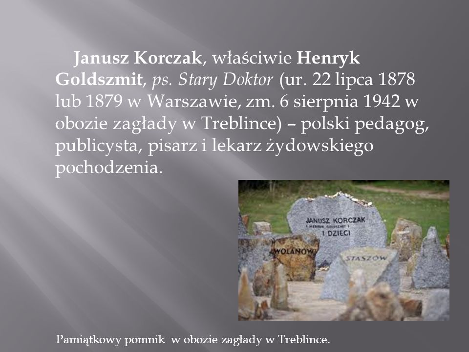 Janusz Korczak, właściwie Henryk Goldszmit, ps. Stary Doktor (ur