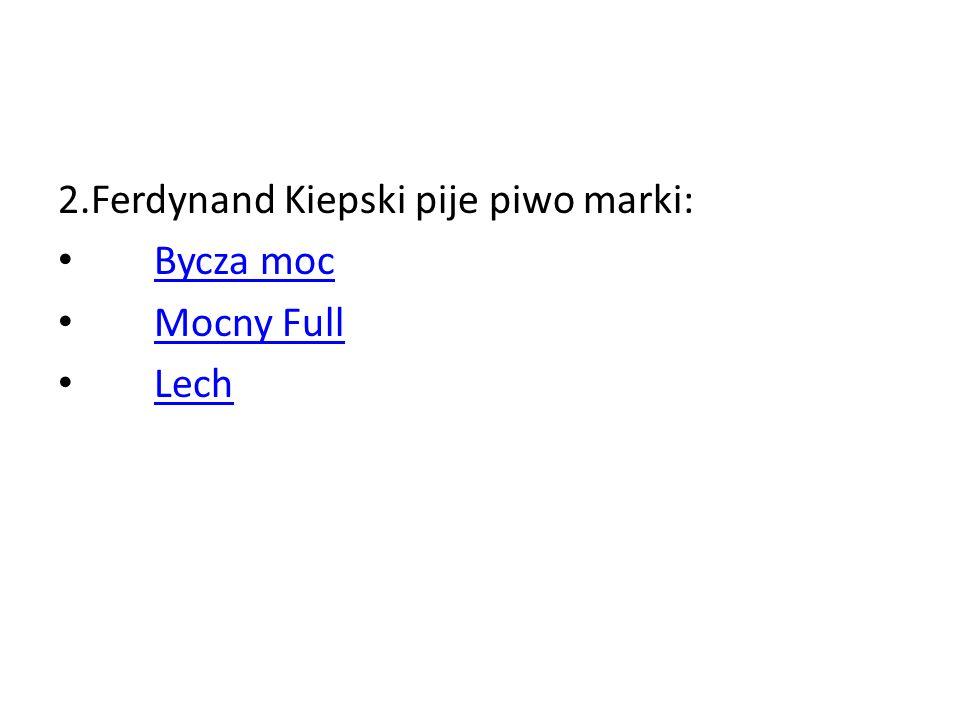 2.Ferdynand Kiepski pije piwo marki: