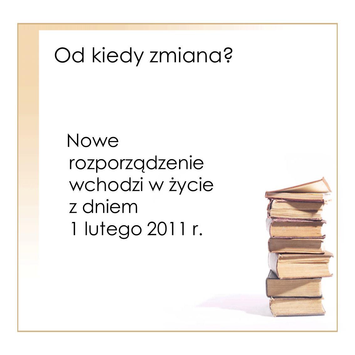 Od kiedy zmiana Nowe rozporządzenie wchodzi w życie z dniem 1 lutego 2011 r.