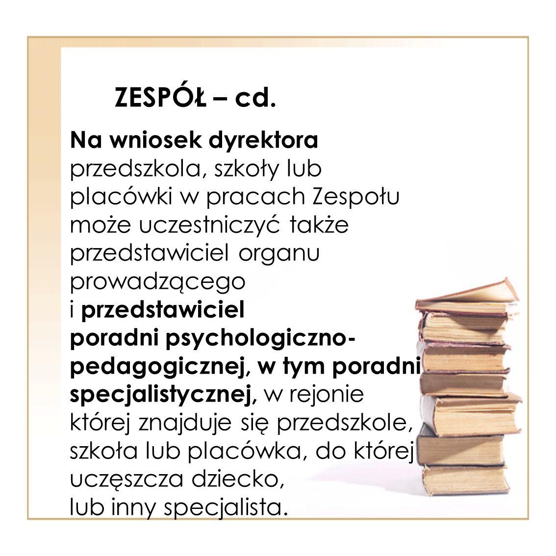 ZESPÓŁ – cd. Na wniosek dyrektora przedszkola, szkoły lub placówki w pracach Zespołu.