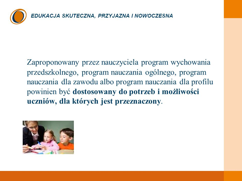 Zaproponowany przez nauczyciela program wychowania przedszkolnego, program nauczania ogólnego, program nauczania dla zawodu albo program nauczania dla profilu powinien być dostosowany do potrzeb i możliwości uczniów, dla których jest przeznaczony.