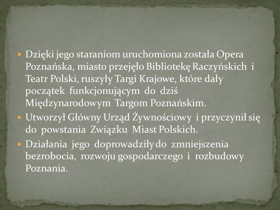 Dzięki jego staraniom uruchomiona została Opera Poznańska, miasto przejęło Bibliotekę Raczyńskich i Teatr Polski, ruszyły Targi Krajowe, które dały początek funkcjonującym do dziś Międzynarodowym Targom Poznańskim.