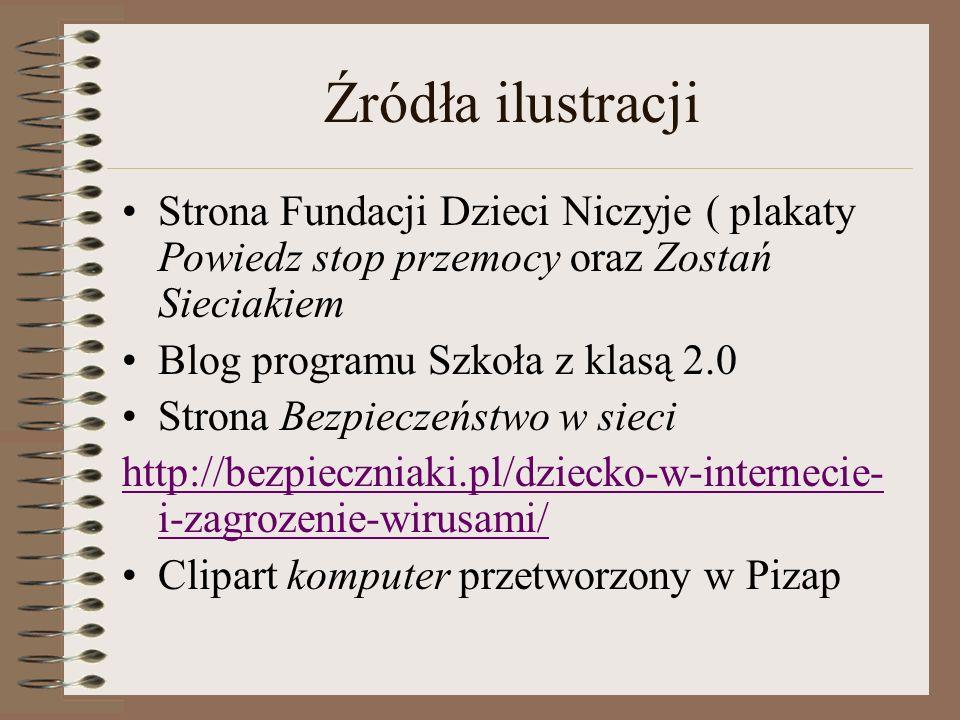Źródła ilustracji Strona Fundacji Dzieci Niczyje ( plakaty Powiedz stop przemocy oraz Zostań Sieciakiem.