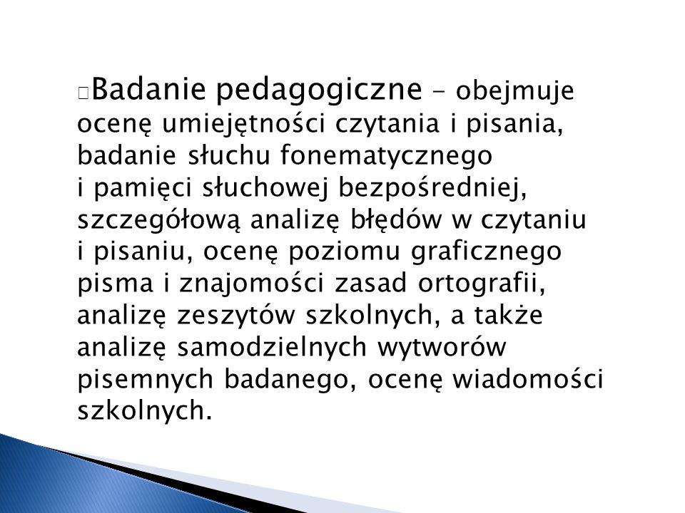—Badanie pedagogiczne - obejmuje ocenę umiejętności czytania i pisania, badanie słuchu fonematycznego i pamięci słuchowej bezpośredniej, szczegółową analizę błędów w czytaniu i pisaniu, ocenę poziomu graficznego pisma i znajomości zasad ortografii, analizę zeszytów szkolnych, a także analizę samodzielnych wytworów pisemnych badanego, ocenę wiadomości szkolnych.