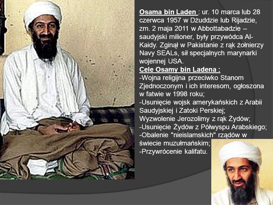 Osama bin Laden : ur. 10 marca lub 28 czerwca 1957 w Dżuddzie lub Rijadzie, zm. 2 maja 2011 w Abbottabadzie – saudyjski milioner, były przywódca Al-Kaidy. Zginął w Pakistanie z rąk żołnierzy Navy SEALs, sił specjalnych marynarki wojennej USA.