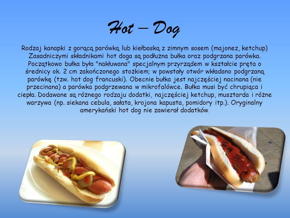 Hot – Dog Rodzaj kanapki z gorącą parówką lub kiełbaską z zimnym sosem (majonez, ketchup) Zasadniczymi składnikami hot doga są podłużna bułka oraz podgrzana parówka.