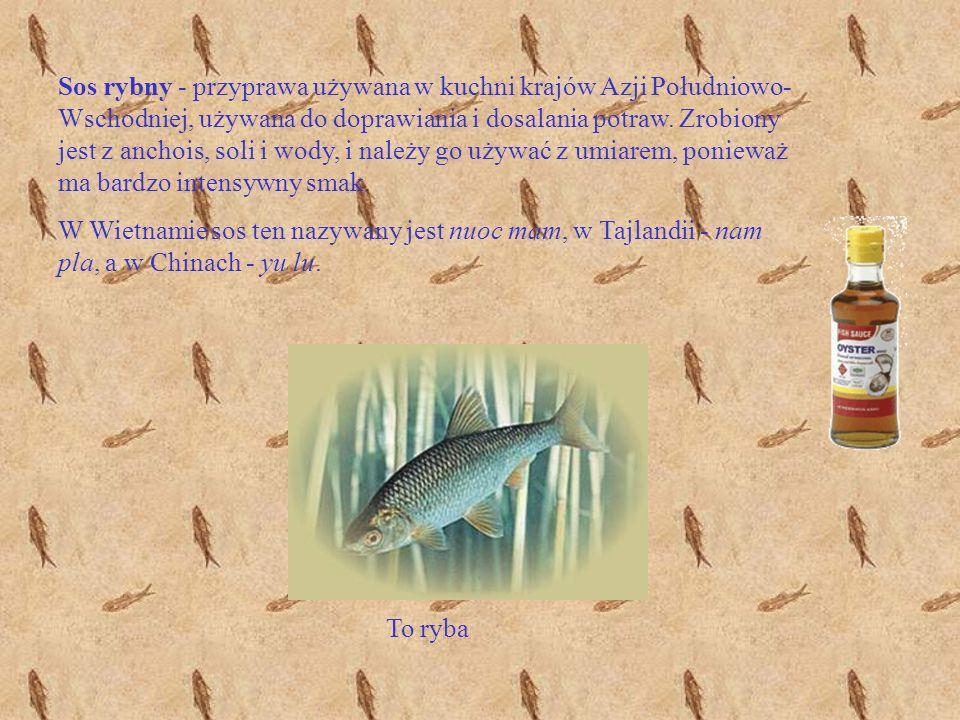 Sos rybny - przyprawa używana w kuchni krajów Azji Południowo-Wschodniej, używana do doprawiania i dosalania potraw. Zrobiony jest z anchois, soli i wody, i należy go używać z umiarem, ponieważ ma bardzo intensywny smak.