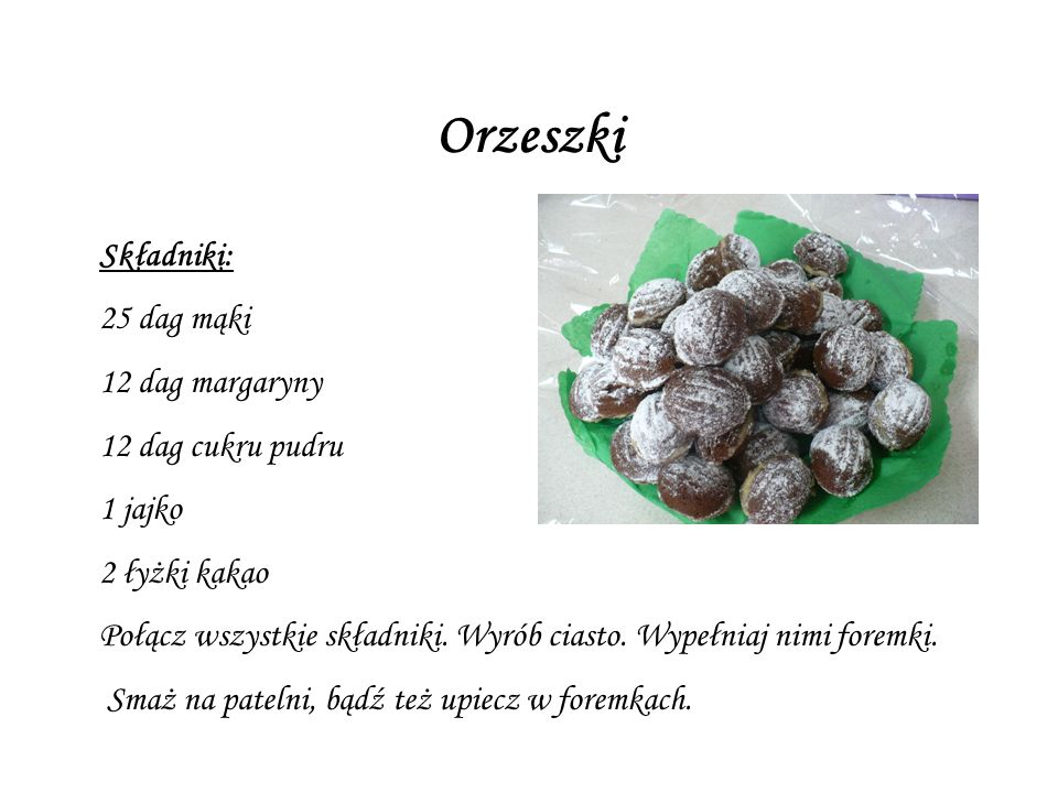 Orzeszki Składniki: 25 dag mąki 12 dag margaryny 12 dag cukru pudru