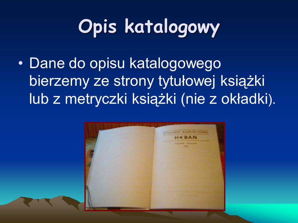 Opis katalogowy Dane do opisu katalogowego bierzemy ze strony tytułowej książki lub z metryczki książki (nie z okładki).
