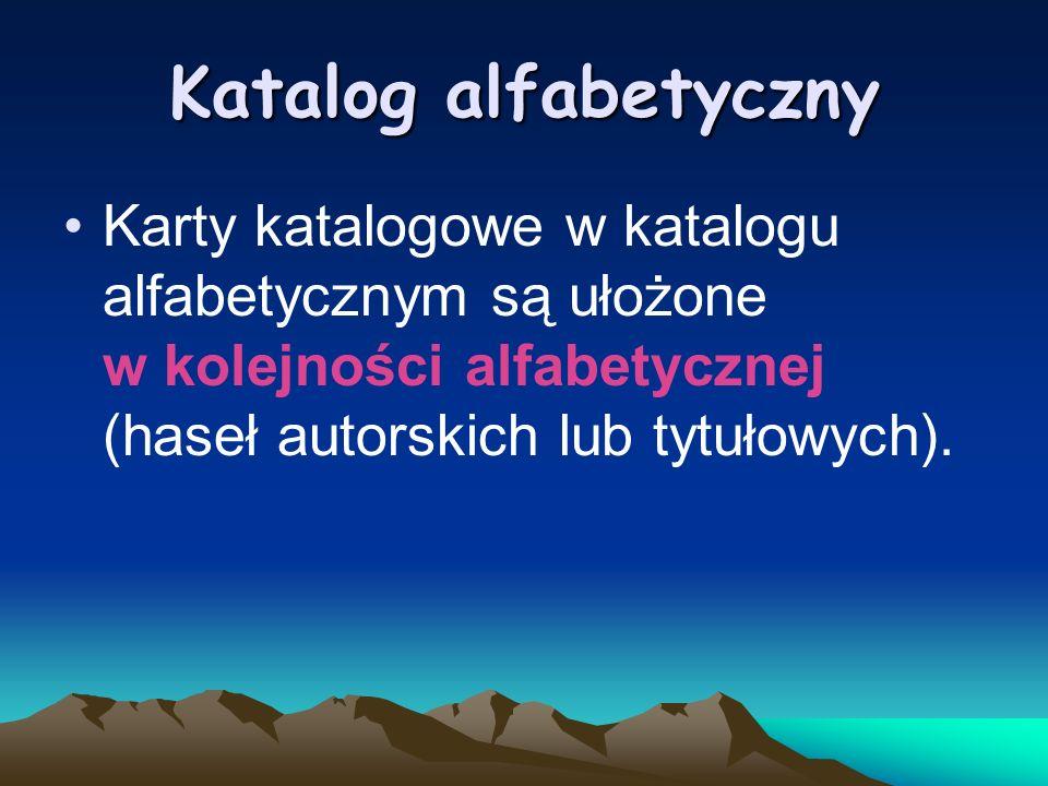Katalog alfabetycznyKarty katalogowe w katalogu alfabetycznym są ułożone w kolejności alfabetycznej (haseł autorskich lub tytułowych).