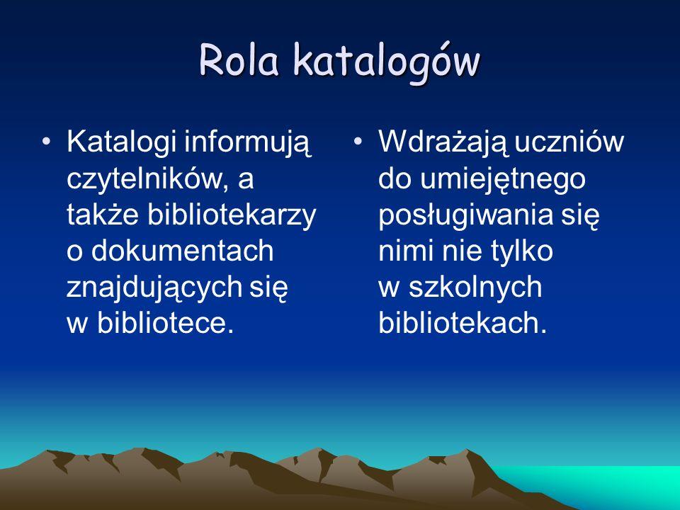 Rola katalogów Katalogi informują czytelników, a także bibliotekarzy o dokumentach znajdujących się w bibliotece.