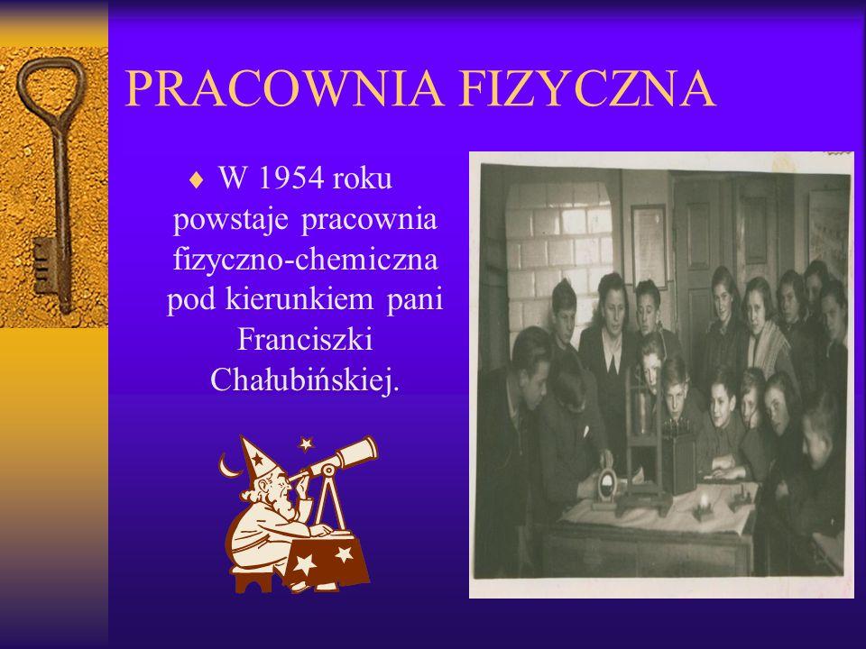 PRACOWNIA FIZYCZNA W 1954 roku powstaje pracownia fizyczno-chemiczna pod kierunkiem pani Franciszki Chałubińskiej.