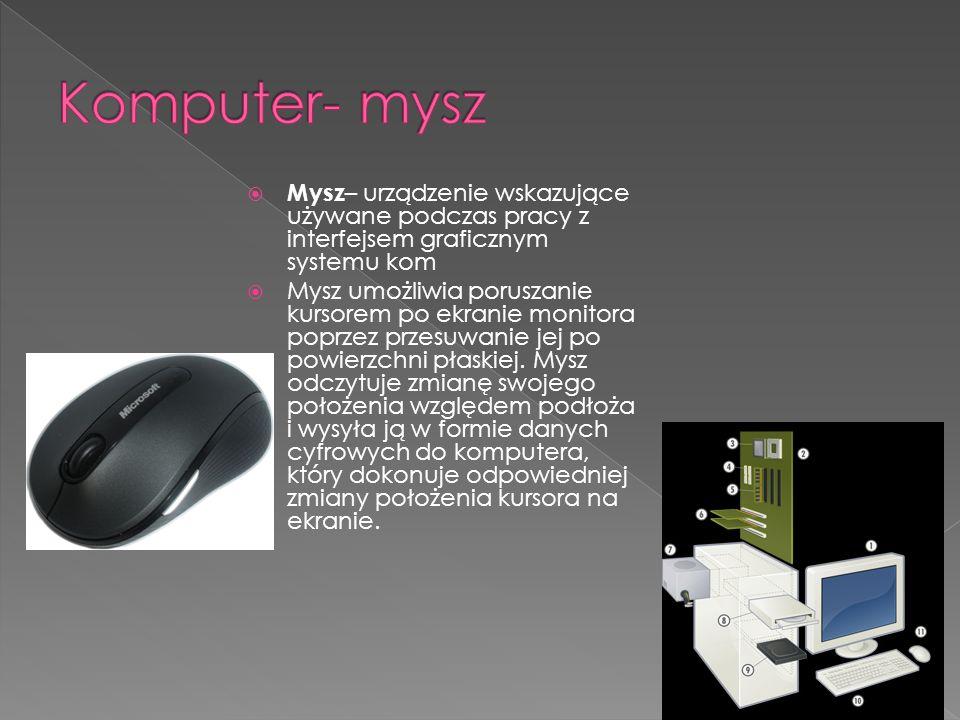Komputer- mysz Mysz– urządzenie wskazujące używane podczas pracy z interfejsem graficznym systemu kom.