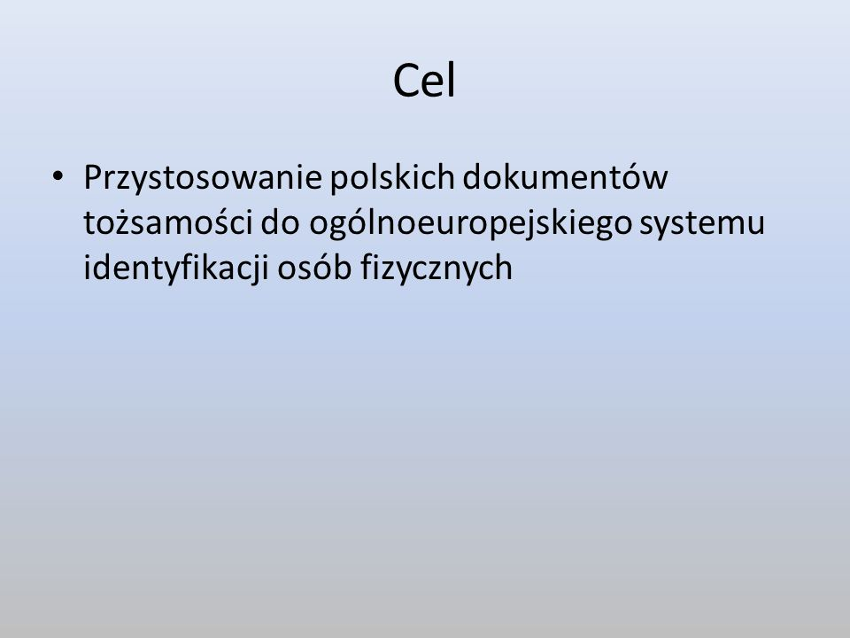 Cel Przystosowanie polskich dokumentów tożsamości do ogólnoeuropejskiego systemu identyfikacji osób fizycznych.