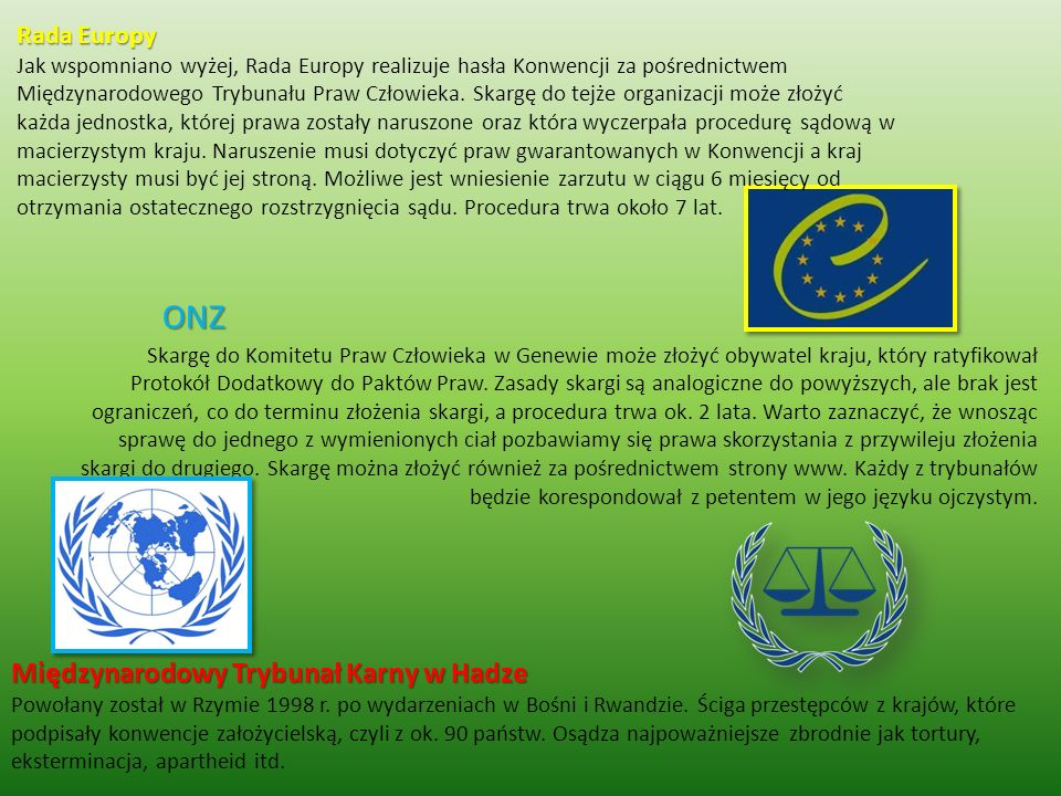 Rada Europy Jak wspomniano wyżej, Rada Europy realizuje hasła Konwencji za pośrednictwem Międzynarodowego Trybunału Praw Człowieka. Skargę do tejże organizacji może złożyć każda jednostka, której prawa zostały naruszone oraz która wyczerpała procedurę sądową w macierzystym kraju. Naruszenie musi dotyczyć praw gwarantowanych w Konwencji a kraj macierzysty musi być jej stroną. Możliwe jest wniesienie zarzutu w ciągu 6 miesięcy od otrzymania ostatecznego rozstrzygnięcia sądu. Procedura trwa około 7 lat.