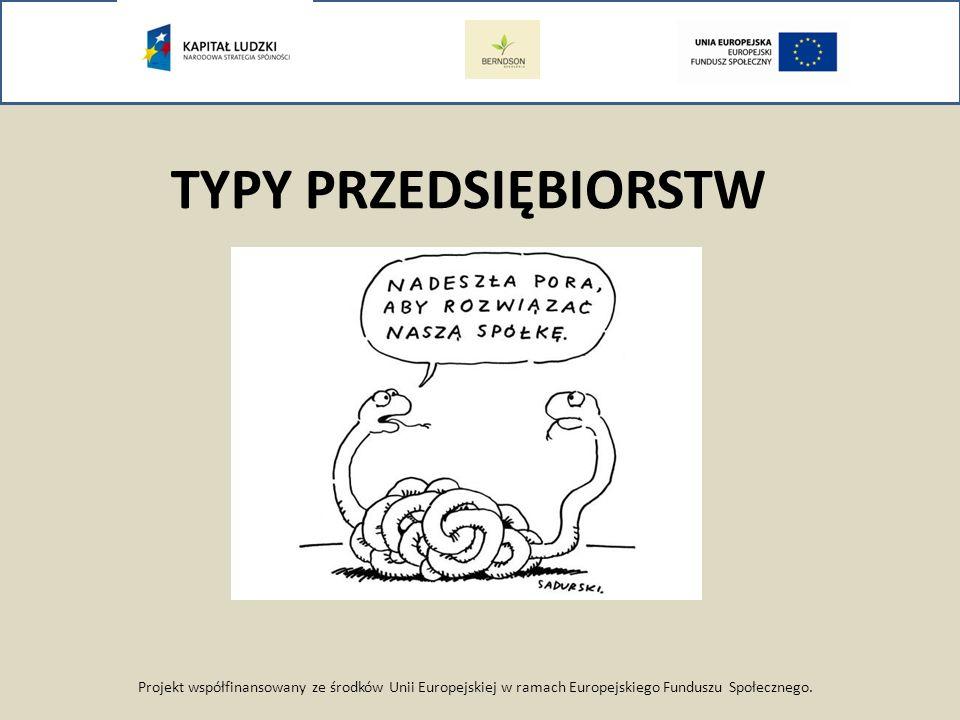 TYPY PRZEDSIĘBIORSTW Projekt współfinansowany ze środków Unii Europejskiej w ramach Europejskiego Funduszu Społecznego.