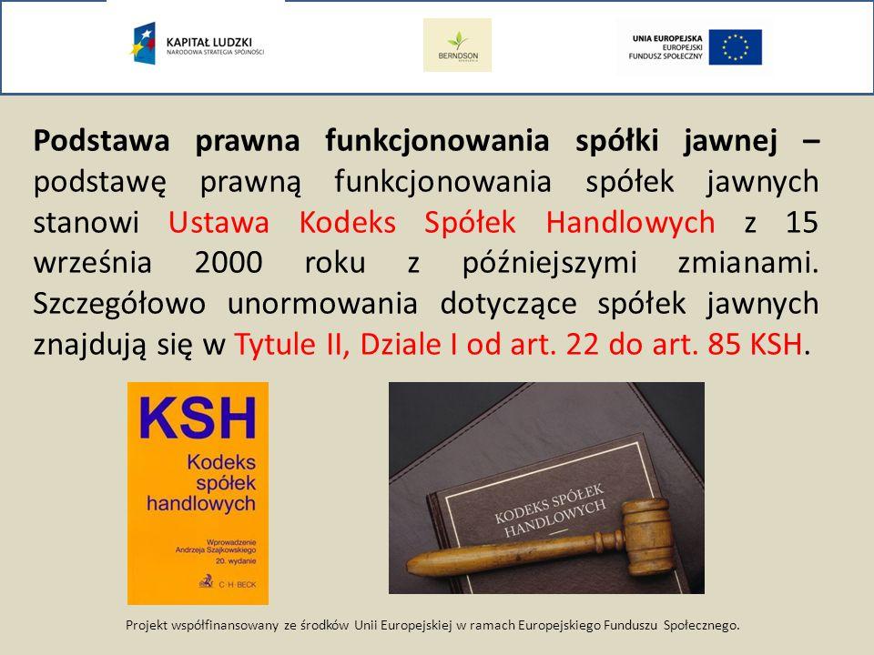 Podstawa prawna funkcjonowania spółki jawnej – podstawę prawną funkcjonowania spółek jawnych stanowi Ustawa Kodeks Spółek Handlowych z 15 września 2000 roku z późniejszymi zmianami. Szczegółowo unormowania dotyczące spółek jawnych znajdują się w Tytule II, Dziale I od art. 22 do art. 85 KSH.