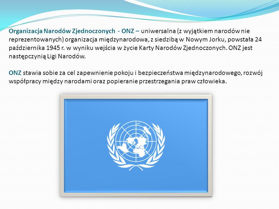 Organizacja Narodów Zjednoczonych - ONZ – uniwersalna (z wyjątkiem narodów nie reprezentowanych) organizacja międzynarodowa, z siedzibą w Nowym Jorku, powstała 24 października 1945 r.