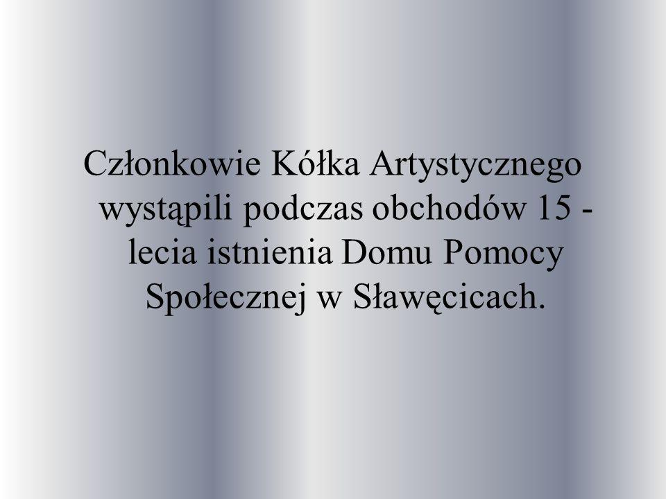 Członkowie Kółka Artystycznego wystąpili podczas obchodów 15 -lecia istnienia Domu Pomocy Społecznej w Sławęcicach.