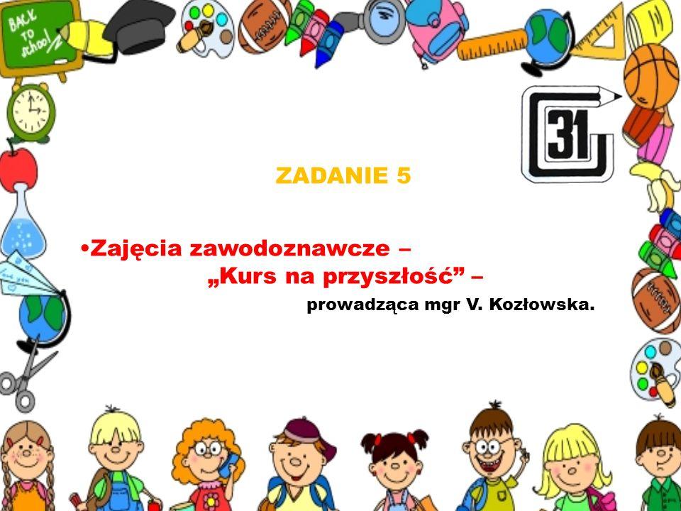 """ZADANIE 5 Zajęcia zawodoznawcze – """"Kurs na przyszłość – prowadząca mgr V. Kozłowska."""
