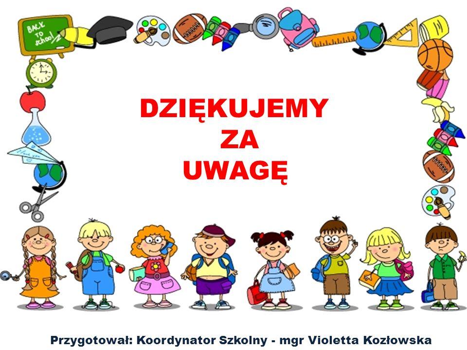Przygotował: Koordynator Szkolny - mgr Violetta Kozłowska