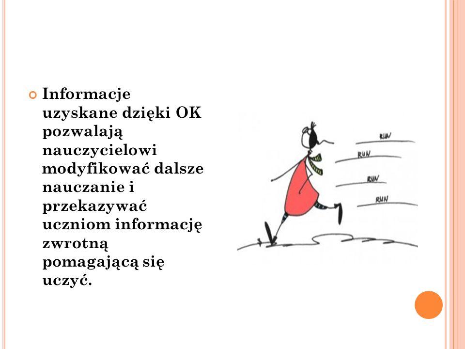 Informacje uzyskane dzięki OK pozwalają nauczycielowi modyfikować dalsze nauczanie i przekazywać uczniom informację zwrotną pomagającą się uczyć.