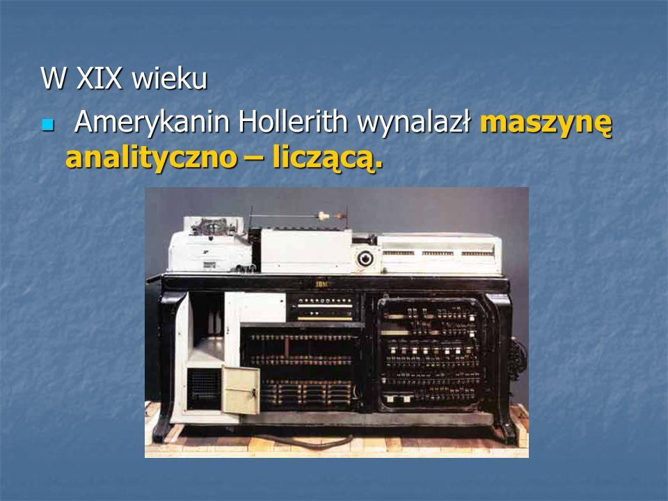 W XIX wieku Amerykanin Hollerith wynalazł maszynę analityczno – liczącą.