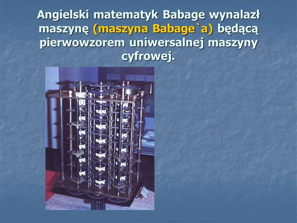 Angielski matematyk Babage wynalazł maszynę (maszyna Babage`a) będącą pierwowzorem uniwersalnej maszyny cyfrowej.