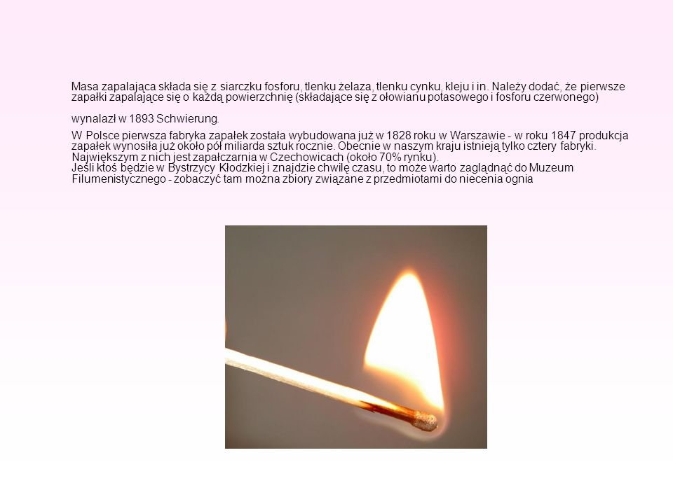 Masa zapalająca składa się z siarczku fosforu, tlenku żelaza, tlenku cynku, kleju i in. Należy dodać, że pierwsze zapałki zapalające się o każdą powierzchnię (składające się z ołowianu potasowego i fosforu czerwonego) wynalazł w 1893 Schwierung.