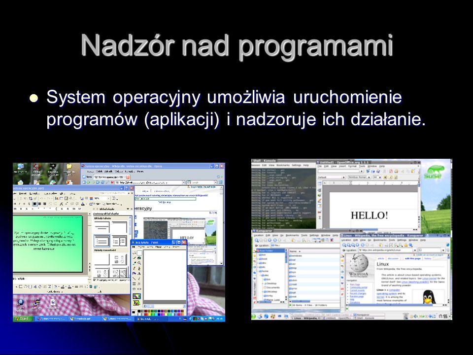 Nadzór nad programami System operacyjny umożliwia uruchomienie programów (aplikacji) i nadzoruje ich działanie.