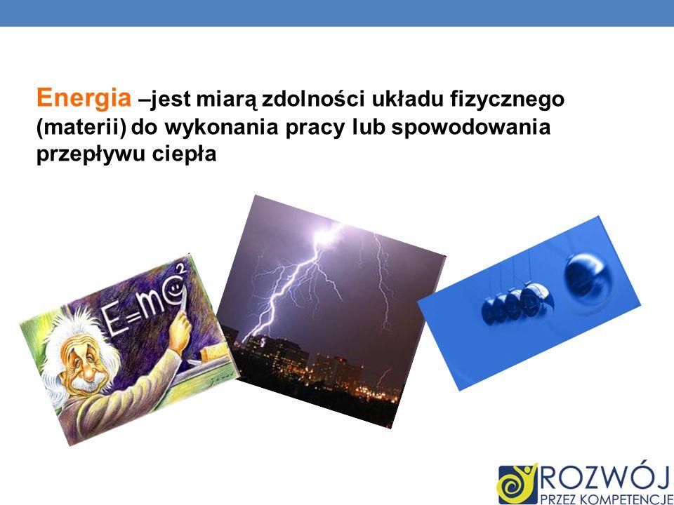 Energia –jest miarą zdolności układu fizycznego (materii) do wykonania pracy lub spowodowania przepływu ciepła
