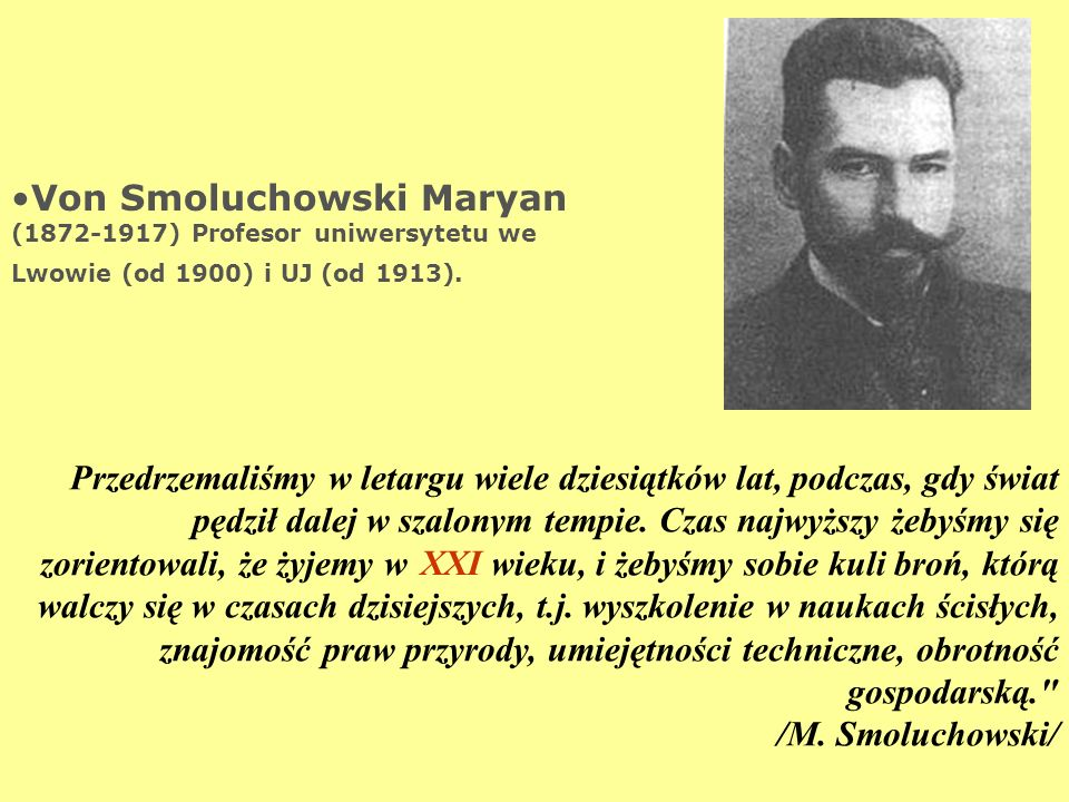 Von Smoluchowski Maryan (1872-1917) Profesor uniwersytetu we Lwowie (od 1900) i UJ (od 1913).