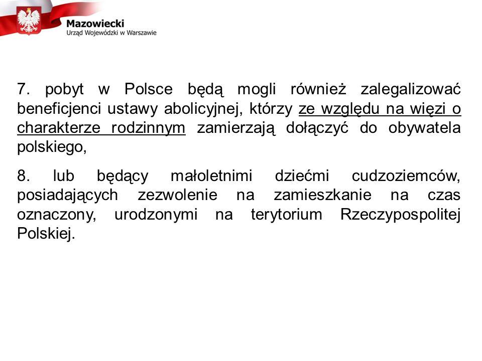 7. pobyt w Polsce będą mogli również zalegalizować beneficjenci ustawy abolicyjnej, którzy ze względu na więzi o charakterze rodzinnym zamierzają dołączyć do obywatela polskiego,