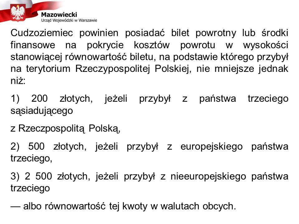 Cudzoziemiec powinien posiadać bilet powrotny lub środki finansowe na pokrycie kosztów powrotu w wysokości stanowiącej równowartość biletu, na podstawie którego przybył na terytorium Rzeczypospolitej Polskiej, nie mniejsze jednak niż: