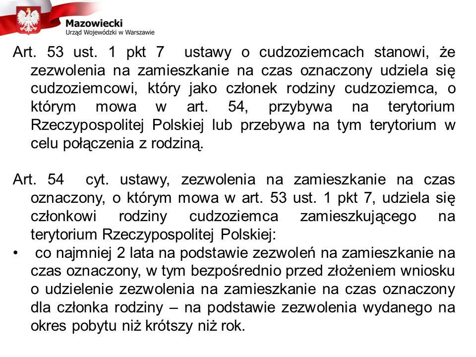 Art. 53 ust. 1 pkt 7 ustawy o cudzoziemcach stanowi, że zezwolenia na zamieszkanie na czas oznaczony udziela się cudzoziemcowi, który jako członek rodziny cudzoziemca, o którym mowa w art. 54, przybywa na terytorium Rzeczypospolitej Polskiej lub przebywa na tym terytorium w celu połączenia z rodziną.