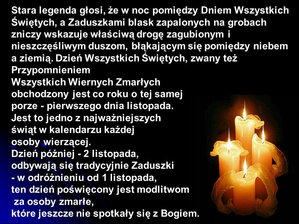 Stara legenda głosi, że w noc pomiędzy Dniem Wszystkich Świętych, a Zaduszkami blask zapalonych na grobach zniczy wskazuje właściwą drogę zagubionym i nieszczęśliwym duszom, błąkającym się pomiędzy niebem a ziemią. Dzień Wszystkich Świętych, zwany też Przypomnieniem