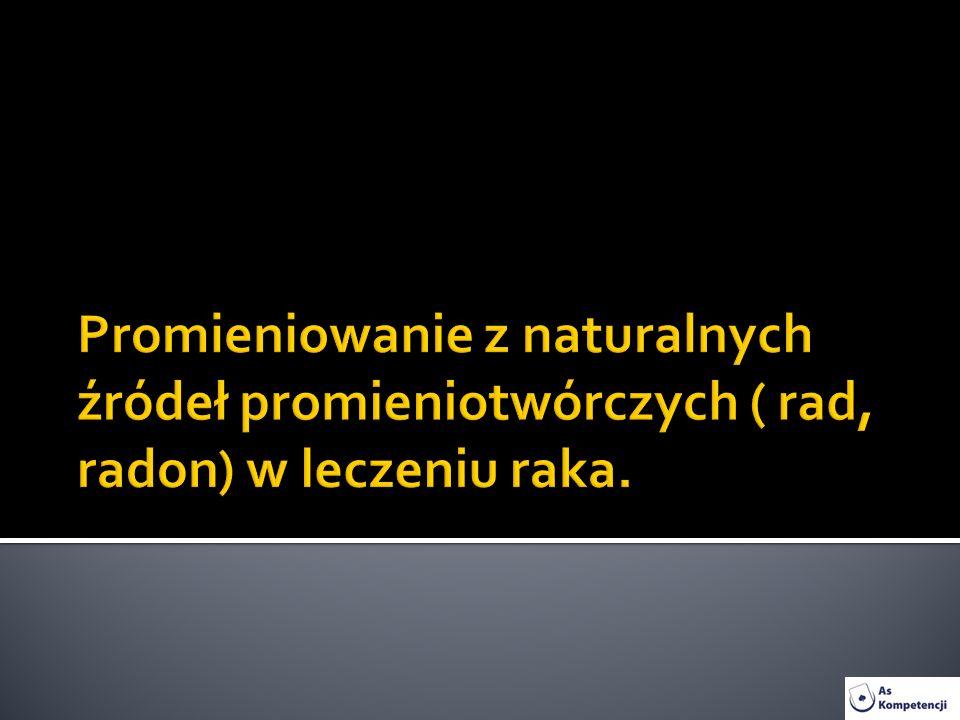 Promieniowanie z naturalnych źródeł promieniotwórczych ( rad, radon) w leczeniu raka.
