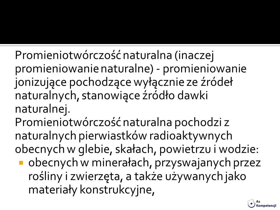 Promieniotwórczość naturalna (inaczej promieniowanie naturalne) - promieniowanie jonizujące pochodzące wyłącznie ze źródeł naturalnych, stanowiące źródło dawki naturalnej.
