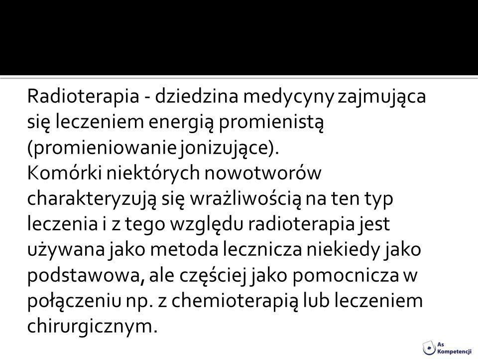 Radioterapia - dziedzina medycyny zajmująca się leczeniem energią promienistą (promieniowanie jonizujące).
