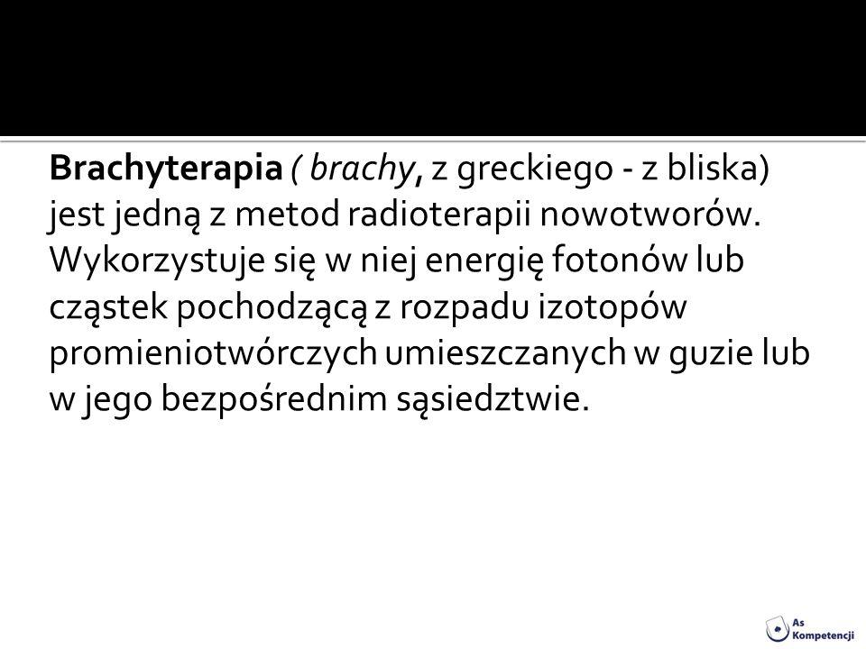 Brachyterapia ( brachy, z greckiego - z bliska) jest jedną z metod radioterapii nowotworów.